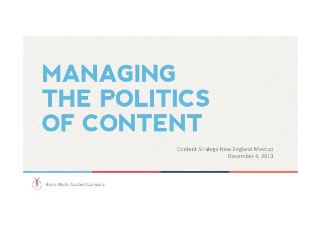 MANAGING THE POLITICS OF CONTENT Content  Strategy  New  England  Meetup   December  4,  2013    Hilary  ...