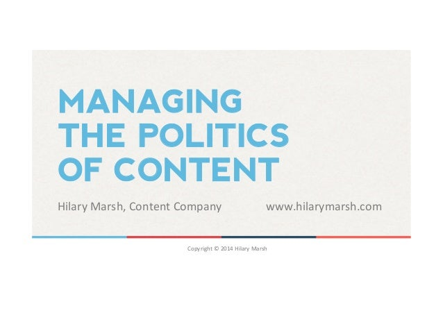 MANAGING  THE POLITICS  OF CONTENT  Hilary  Marsh,  Content  Company  www.hilarymarsh.com  Copyright  ©  2014  Hilary  Mar...