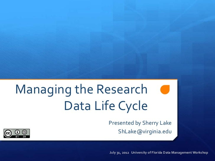 Managing the Research       Data Life Cycle               Presented by Sherry Lake                  ShLake@virginia.edu   ...