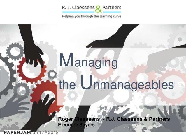 Managing the Unmanageables Roger Claessens - R.J. Claessens & Partners Eléonore Snyers Jan 17th 2018