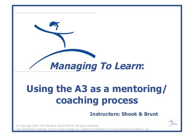 Managing To Learn: Using the A3 as a mentoring/ coaching process © Copyright 2009 John Shook & David Verble. All rights re...