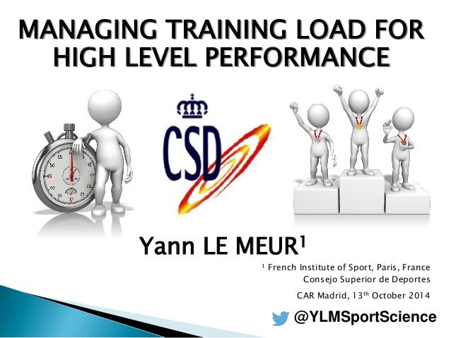 MANAGING TRAINING LOAD FOR HIGH LEVEL PERFORMANCE  Yann LE MEUR1  1 French Institute of Sport, Paris, France  Consejo Supe...