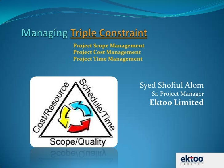Managing Triple Constraint<br />Syed Shofiul AlomSr. Project ManagerEktoo Limited<br />Project Scope Management<br />Proje...
