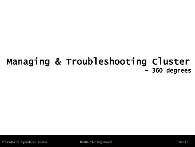 Presented by : Syed Jaffer Hussain RedGate/AllThingsOracle Slide # 1Managing & Troubleshooting Cluster- 360 degrees
