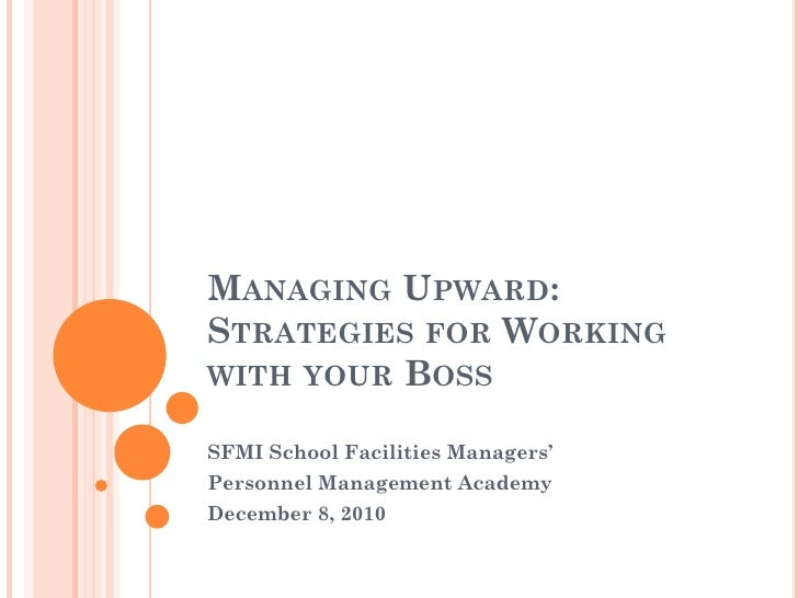 MANAGING UPWARD:STRATEGIES FOR WORKINGWITH YOUR BOSSSFMI School Facilities Managers'Personnel Management AcademyDecember 8...