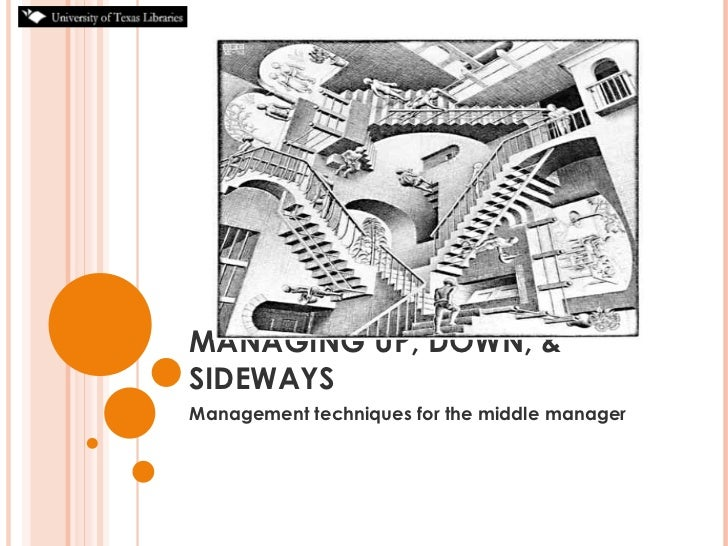 MANAGING UP, DOWN, & SIDEWAYS Management techniques for the middle manager