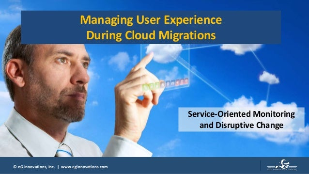 © eG Innovations, Inc. | www.eginnovations.com Managing User Experience During Cloud Migrations Service-Oriented Monitorin...