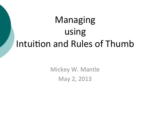 Managing	  	  using	  	  Intui+on	  and	  Rules	  of	  Thumb	  Mickey	  W.	  Mantle	  May	  2,	  2013