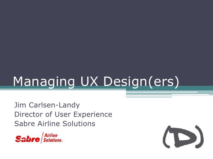 Managing UX Design(ers)Jim Carlsen-LandyDirector of User ExperienceSabre Airline Solutions