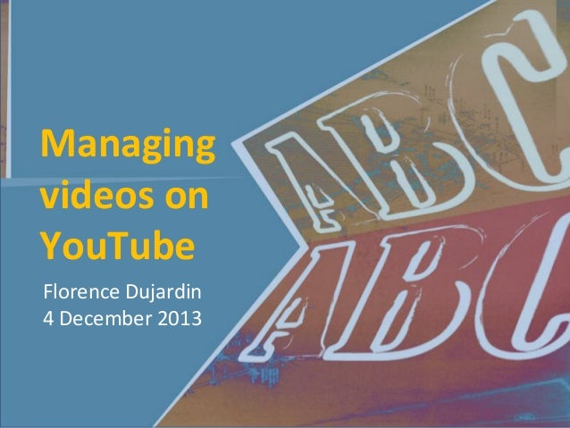 Managing videos on YouTube Florence Dujardin 4 December 2013