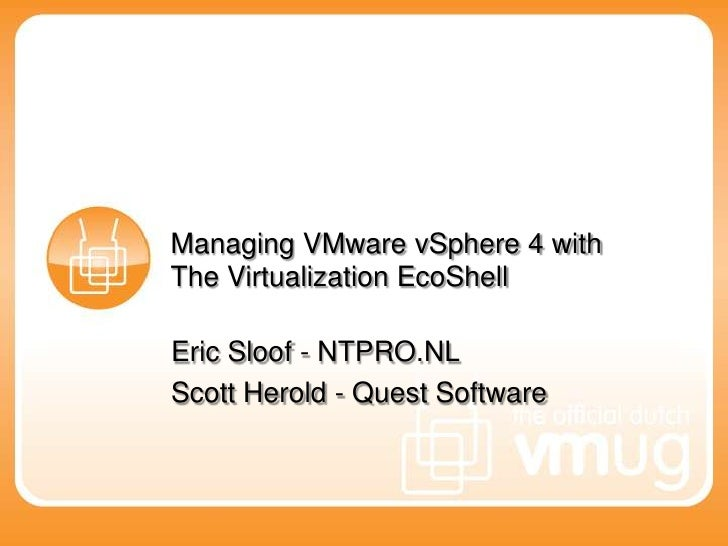 Managing VMware vSphere 4 with The Virtualization EcoShell <br />Eric Sloof - NTPRO.NL<br />Scott Herold - Quest Software<...