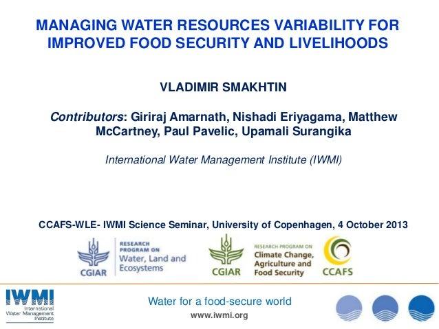 MANAGING WATER RESOURCES VARIABILITY FOR IMPROVED FOOD SECURITY AND LIVELIHOODS VLADIMIR SMAKHTIN Contributors: Giriraj Am...