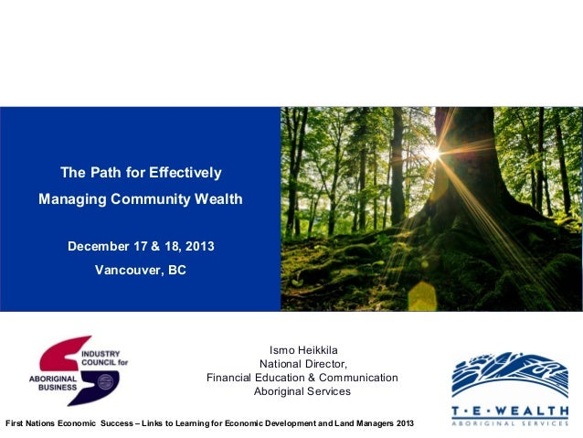 The Path for Effectively Managing Community Wealth December 17 & 18, 2013 Vancouver, BC  Ismo Heikkila National Director, ...