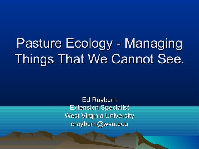 Pasture Ecology - ManagingThings That We Cannot See.            Ed Rayburn        Extension Specialist       West Virginia...
