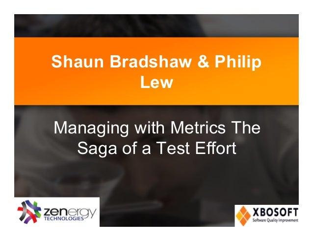 Shaun Bradshaw & Philip Lew Managing with Metrics The Saga of a Test Effort!