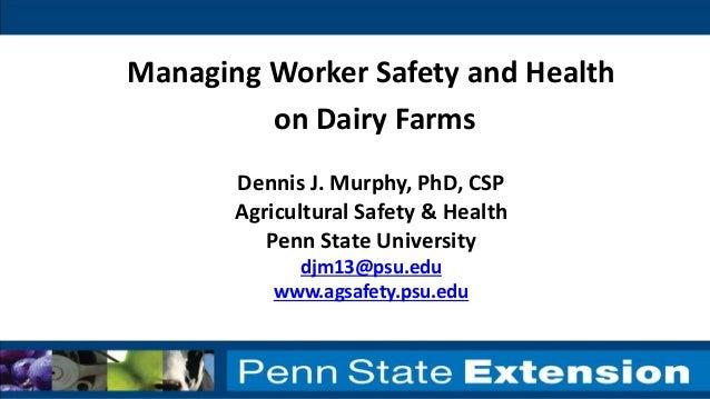 Dennis J. Murphy, PhD, CSP Agricultural Safety & Health Penn State University djm13@psu.edu www.agsafety.psu.edu Managing ...