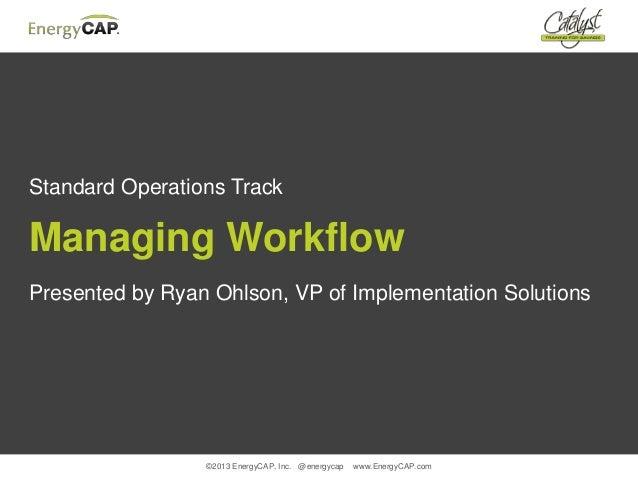 ©2013 EnergyCAP, Inc. @energycap www.EnergyCAP.comStandard Operations TrackManaging WorkflowPresented by Ryan Ohlson, VP o...