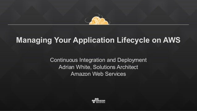 Managing Your Application Lifecycle on AWS Continuous Integration and Deployment Adrian White, Solutions Architect Amazon ...