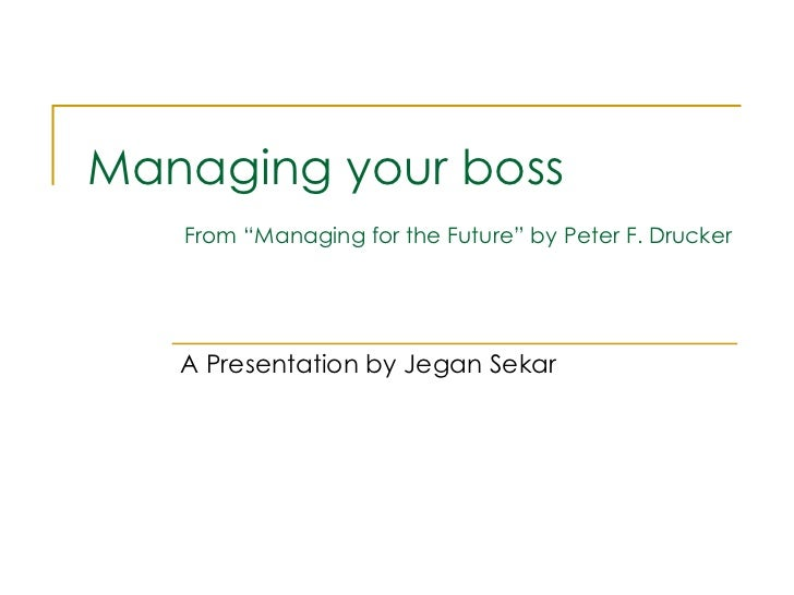 "Managing your boss   From ""Managing for the Future"" by Peter F. Drucker A Presentation by Jegan Sekar"