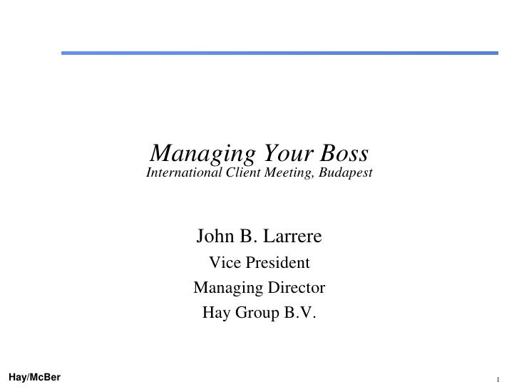 Managing Your Boss            International Client Meeting, Budapest                    John B. Larrere                   ...