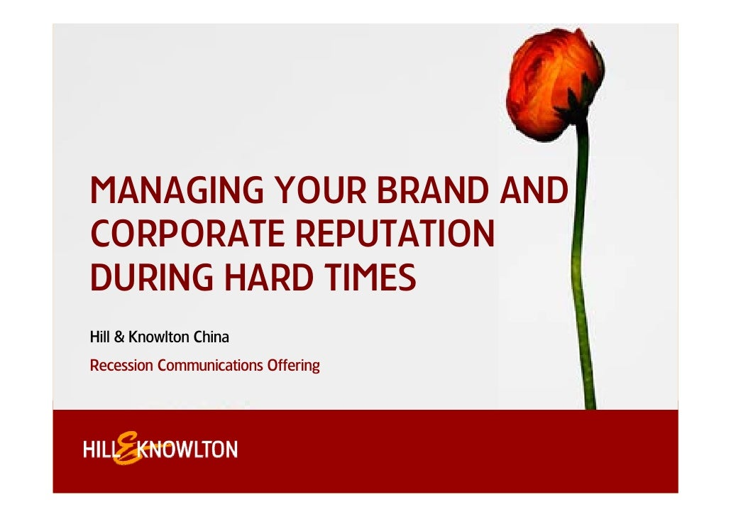 MANAGING YOUR BRAND AND CORPORATE REPUTATION DURING HARD TIMES Hill & Knowlton China Recession Communications Offering