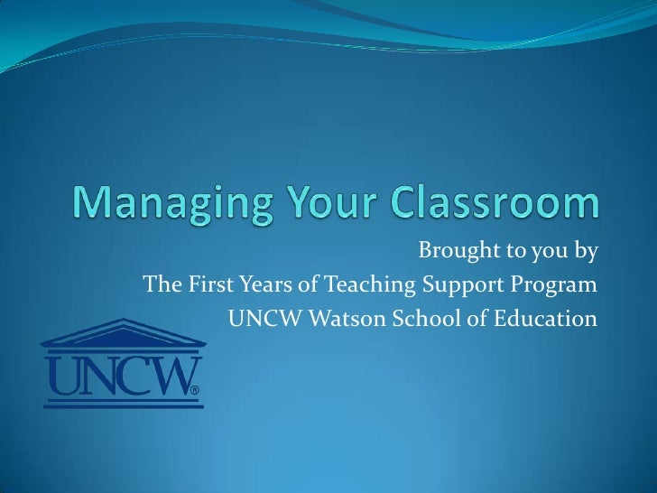 Managing Your Classroom<br />Brought to you by <br />The First Years of Teaching Support Program<br />UNCW Watson School o...