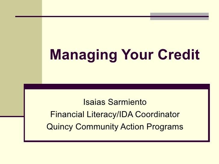 Managing Your Credit Isaias Sarmiento Financial Literacy/IDA Coordinator Quincy Community Action Programs