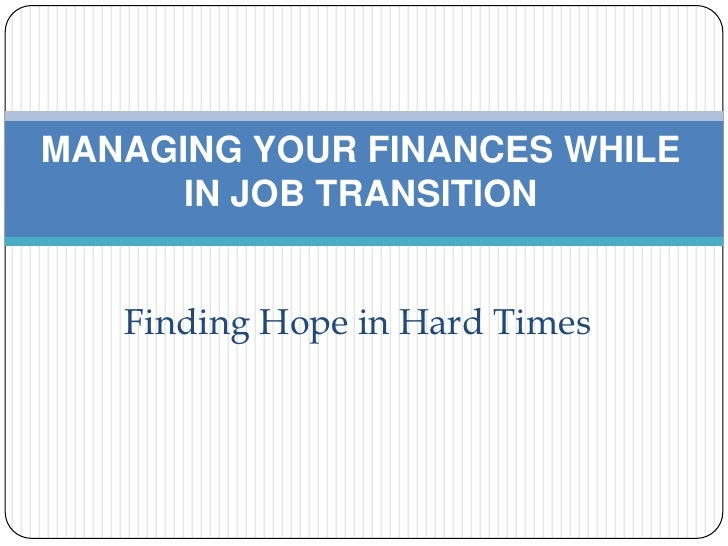MANAGING YOUR FINANCES WHILE IN JOB TRANSITION<br />Finding Hope in Hard Times<br /><br />
