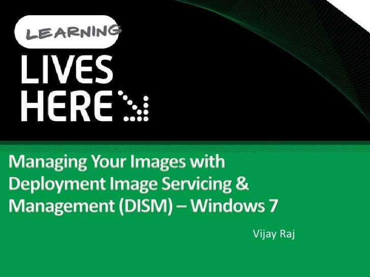 Managing Your Images with Deployment Image Servicing & Management (DISM) – Windows 7<br />Vijay Raj<br />
