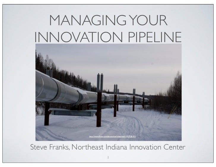 MANAGING YOUR INNOVATION PIPELINE                  http://www.flickr.com/photos/carlchapman/1392728191/Steve Franks, Northe...
