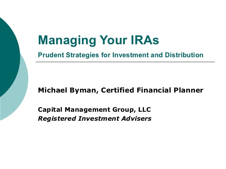 Managing Your IRAs Prudent Strategies for Investment and Distribution Michael Byman, Certified Financial Planner Capital M...