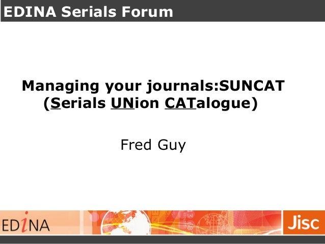 EDINA Serials Forum Managing your journals:SUNCAT (Serials UNion CATalogue) Fred Guy