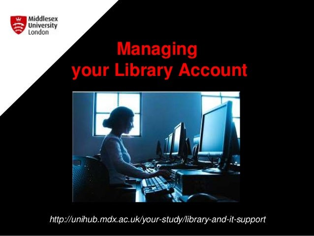 Managing your Library Account http://unihub.mdx.ac.uk/your-study/library-and-it-support
