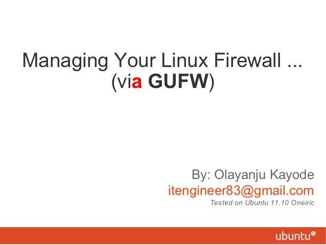 Managing Your Linux Firewall ...        (via GUFW)                    By: Olayanju Kayode                itengineer83@gmai...