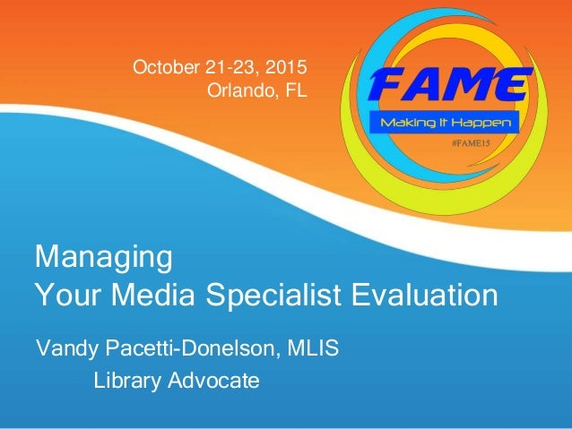 Managing Your Media Specialist Evaluation Vandy Pacetti-Donelson, MLIS Library Advocate October 21-23, 2015 Orlando, FL