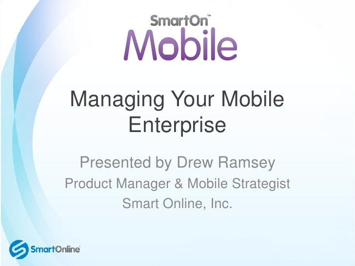 Managing Your Mobile    Enterprise  Presented by Drew RamseyProduct Manager & Mobile Strategist         Smart Online, Inc.