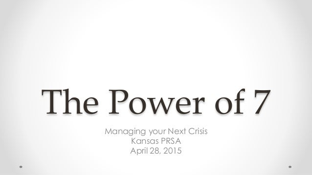 The Power of 7 Managing your Next Crisis Kansas PRSA April 28, 2015