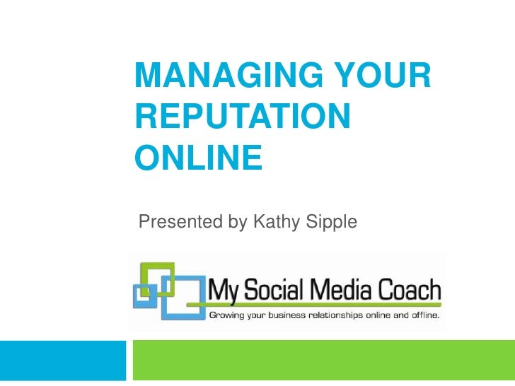 Managing Your Reputation Online<br />Presented by Kathy Sipple<br />
