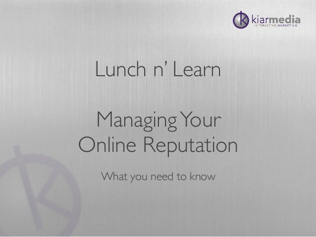 Lunch n' Learn ManagingYour Online Reputation What you need to know