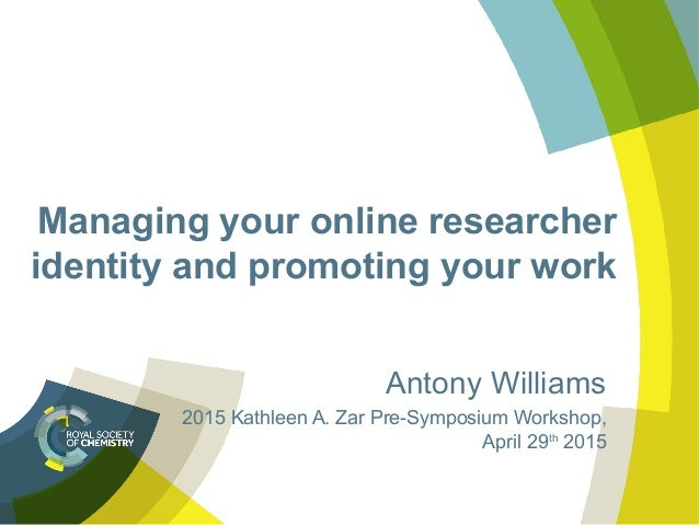 Managing your online researcher identity and promoting your work Antony Williams 2015 Kathleen A. Zar Pre-Symposium Worksh...