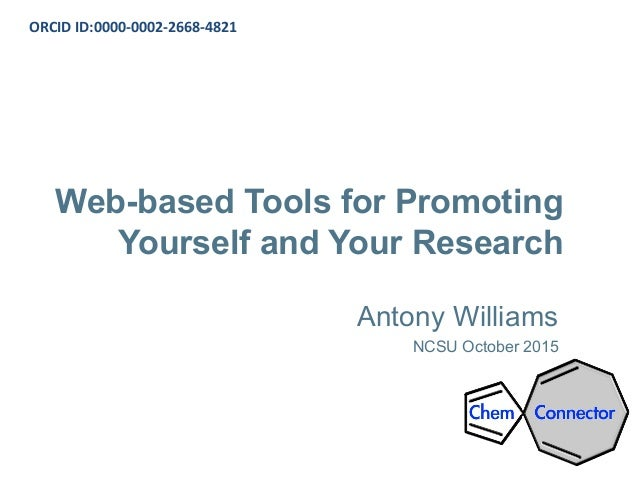 Web-based Tools for Promoting Yourself and Your Research Antony Williams NCSU October 2015 ORCID ID:0000-0002-2668-4821