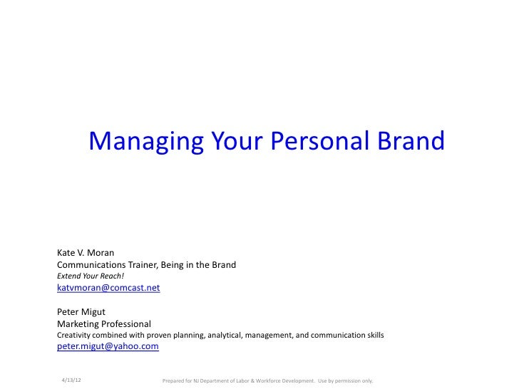 Managing Your Personal BrandKate V. MoranCommunications Trainer, Being in the BrandExtend Your Reach!katvmoran@comcast.net...