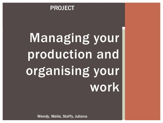 Managing yourproduction andorganising yourworkWendy, Walie, Steffy, JulianaPROJECT