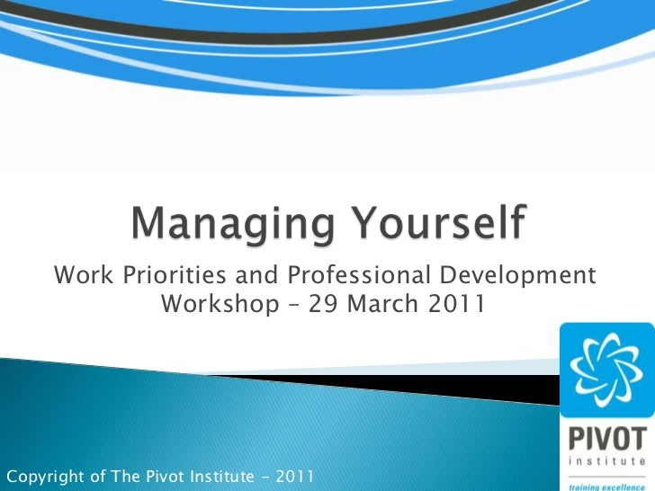 Managing Yourself<br />Work Priorities and Professional Development Workshop – 29 March 2011<br />Copyright of The Pivot I...