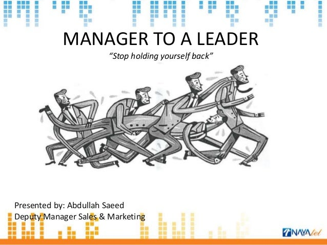 """MANAGER TO A LEADER """"Stop holding yourself back"""" Presented by: Abdullah Saeed Deputy Manager Sales & Marketing"""