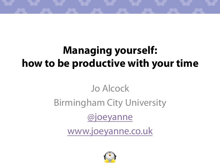 Managing yourself:how to be productive with your time              Jo Alcock      Birmingham City University             @...