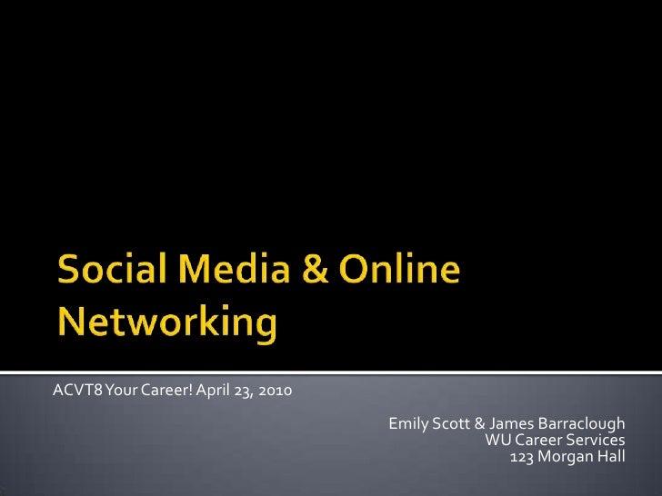 Social Media & Online Networking<br />ACVT8 Your Career! April 23, 2010<br />Emily Scott & James Barraclough<br />WU Caree...