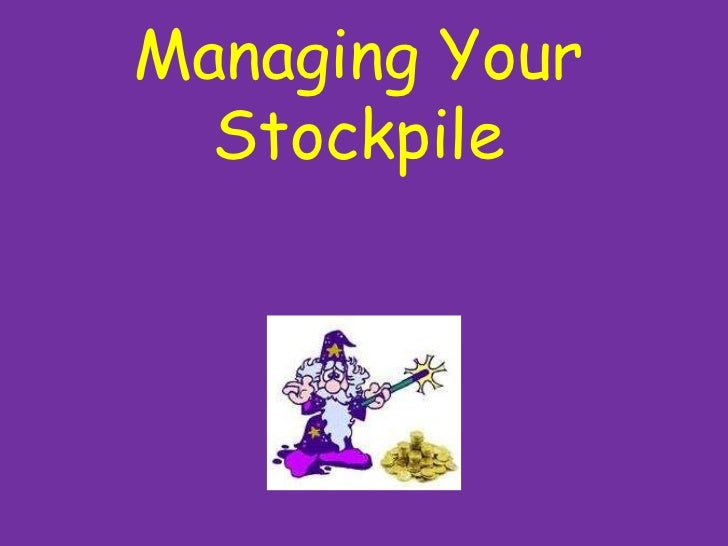 Managing Your Stockpile<br />
