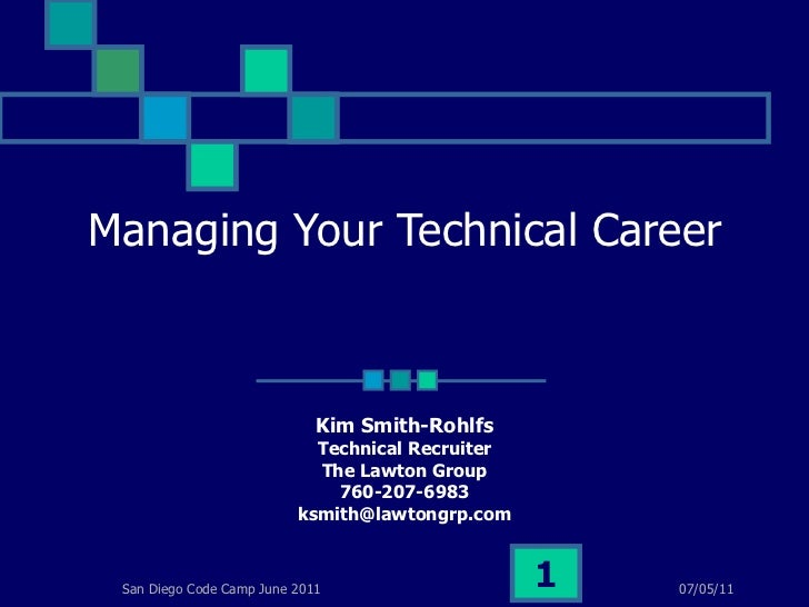 Managing Your Technical Career Kim Smith-Rohlfs Technical Recruiter The Lawton Group 760-207-6983 [email_address] 07/05/11...
