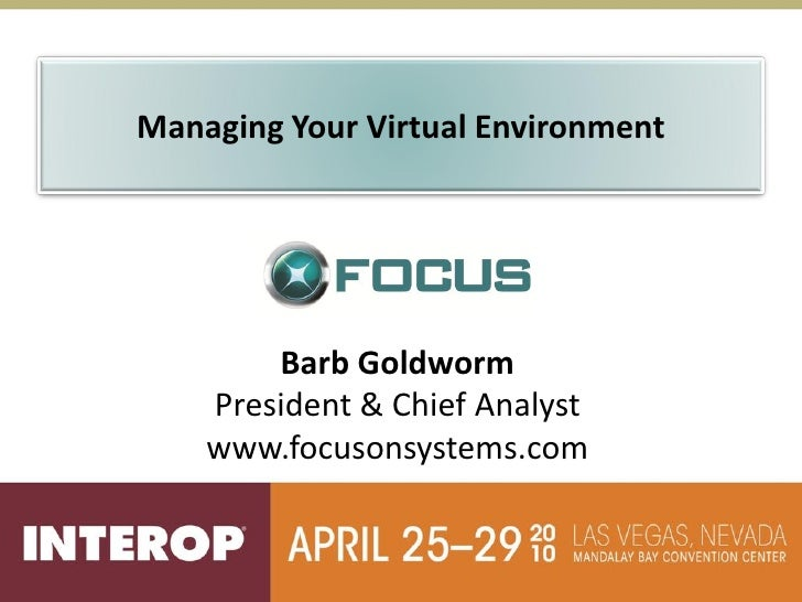 Managing Your Virtual Environment             Barb Goldworm     President & Chief Analyst     www.focusonsystems.com